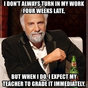 The Most Interesting Man In The World - I don't always turn in my work four weeks late,  but when I do, I expect my teacher to grade it immediately.