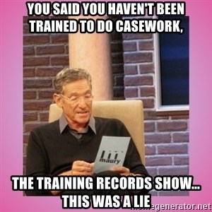 MAURY PV - you said you haven't been trained to do casework, The training records show... this was a lie