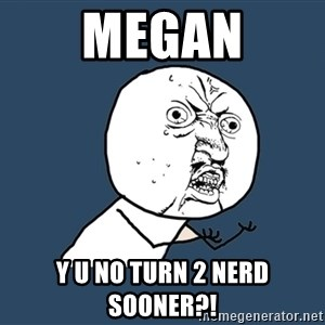 Y U No - Megan Y u no turn 2 nerd sooner?!