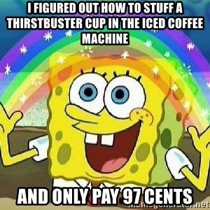 Imagination - I figured out how to stuff a thirstbuster cup in the iced coffee machine And only pay 97 cents
