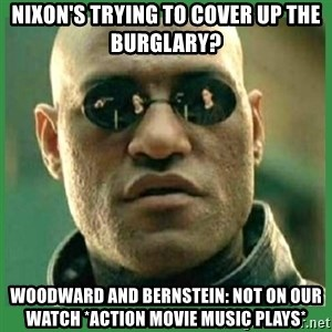 Matrix Morpheus - Nixon's trying to cover up the burglary?  Woodward and Bernstein: not on our watch *action movie music plays*