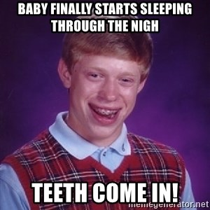 Bad Luck Brian - Baby finally starts sleeping through the nigh Teeth come in!