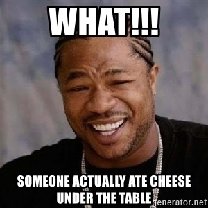 Yo Dawg - WHAT!!! Someone actually ate cheese under the table
