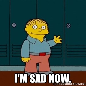 Ralph Wiggum - I'm sad now.