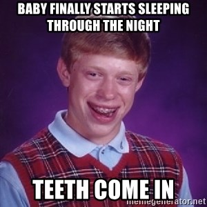 Bad Luck Brian - Baby finally starts sleeping through the night Teeth come in