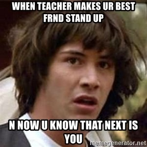 Conspiracy Keanu - when teacher makes ur best frnd stand up n now u know that next is you