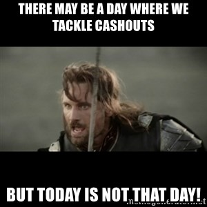 But it is not this Day ARAGORN - There may be a day where we tackle cashouts but today is not that day!