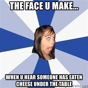 Annoying Facebook Girl - the face u make... when u hear someone has eaten cheese under the table