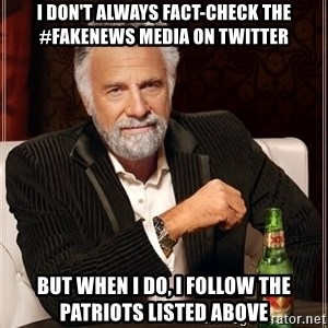 The Most Interesting Man In The World - i don't always fact-check the #fakeNews media on Twitter but when i do, i follow the patriots listed above