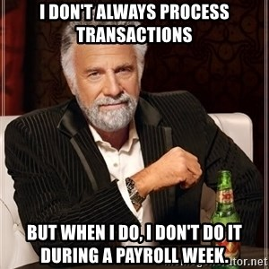 The Most Interesting Man In The World - I don't always process transactions But when I do, I don't do it during a payroll week.