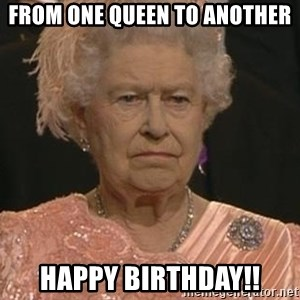 Queen Elizabeth Meme - From one queen to another Happy birthday!!