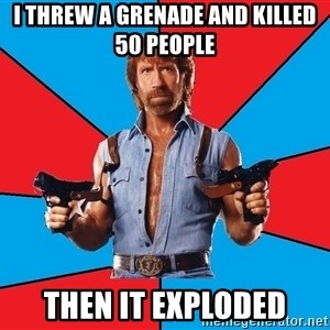 Chuck Norris  - I threw a grenade and killed 50 people Then it exploded