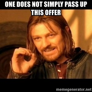 Does not simply walk into mordor Boromir  - One does not simply pass up this offer