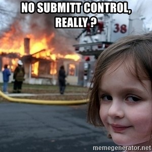 Disaster Girl - No submitt control, really ?