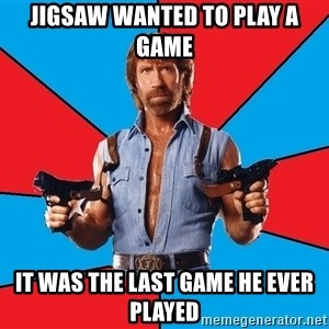 Chuck Norris  - Jigsaw wanted to play a game It was the last game he ever played