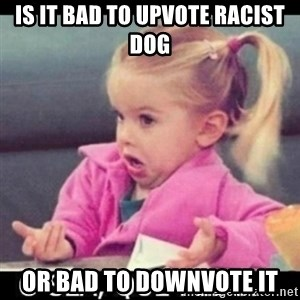 O SEA,QUÉ PEDO MEM - Is it bad to upvote racist dog or bad to downvote it