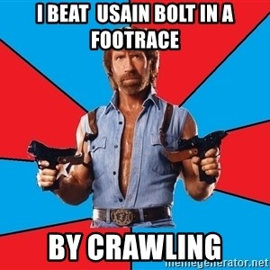Chuck Norris  - I beat  Usain Bolt in a footrace by crawling