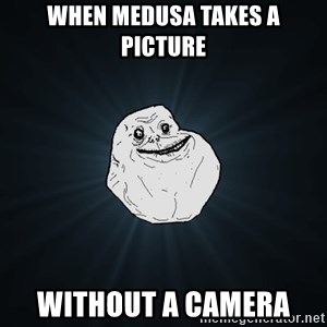 Forever Alone - When Medusa takes a picture Without a camera