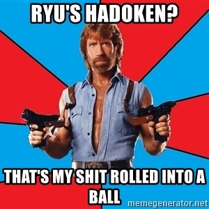 Chuck Norris  - Ryu's Hadoken? That's my shit rolled into a ball