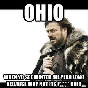 Winter is Coming - ohio when yo see winter all year long because why not its f****** ohio