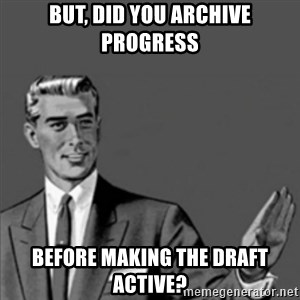 Correction Guy - But, did you archive progress before making the draft active?