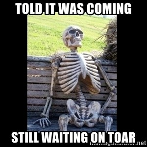 Still Waiting - Told it was coming Still waiting on Toar