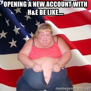 Asinine America - Opening a new Account with H&E be like....