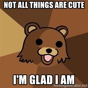Pedobear - Not all things are cute  I'm glad I am
