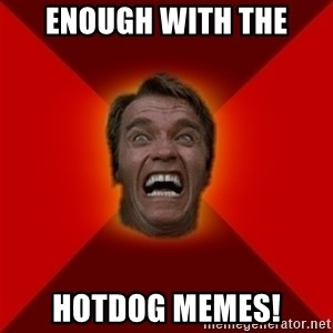 Angry Arnold - Enough with the hotdog memes!