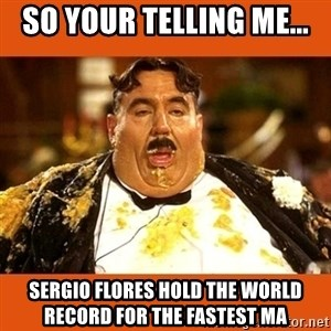 Fat Guy - So your telling me... Sergio Flores hold the world record for the fastest ma