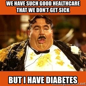 Fat Guy - We have such good healthcare that we don't get sick But I have diabetes