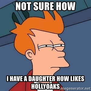Futurama Fry - Not sure how I have a daughter how likes hollyoaks