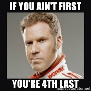 ricky bobby  - if you ain't first you're 4th last