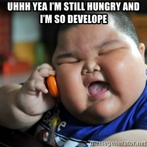 fat chinese kid - Uhhh yea I'm still hungry and I'm so develope