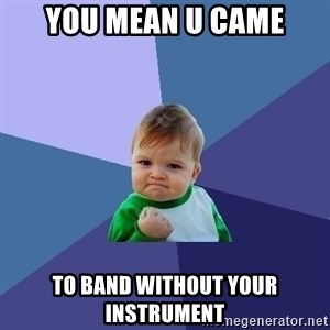 Success Kid - You mean u came To band without your instrument