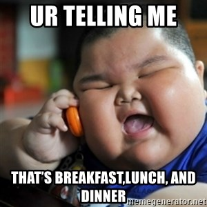 fat chinese kid - Ur telling me  That's breakfast,lunch, and dinner