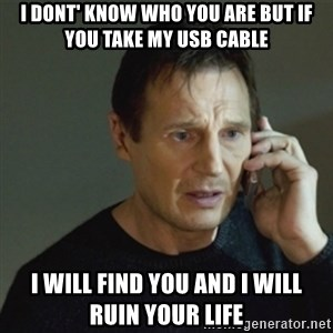 taken meme - i dont' know who you are but if you take my usb cable I will find you and I will ruin your life