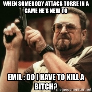 Walter Sobchak with gun - When somebody attacs torre in a game he's new to emil : do i have to kill a bitch?