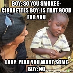 Skeptical 3rd World Kid - Boy: so you smoke e-cigarettes Boy: is that good for you                Lady: yeah you want some Boy: no