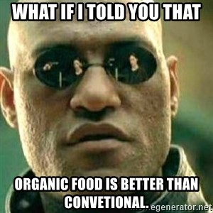 What If I Told You - What if I told you that organic food is better than convetional.