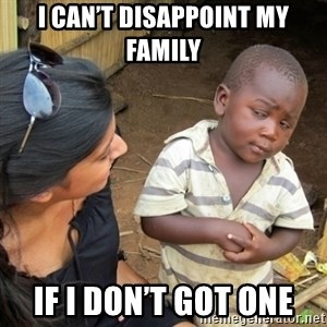 Skeptical 3rd World Kid - I can't disappoint my family  If I don't got one