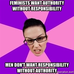 Privilege Denying Feminist - Feminists want authority without responsibility Men don't want responsibility without authority
