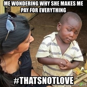 Skeptical 3rd World Kid - Me wondering why she makes me pay for everything #ThatsNotLove
