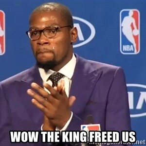 KD you the real mvp f - wow the king freed us