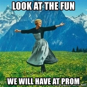 Look at All the Fucks I Give - look at the fun we will have at prom