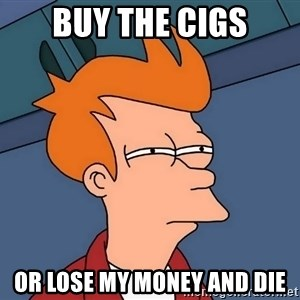 Futurama Fry - buy the cigs or lose my money and die