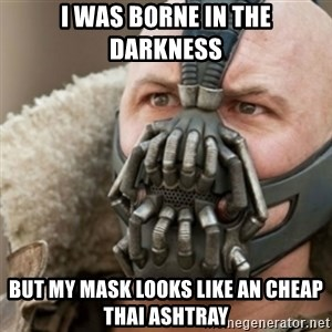 Bane - I was borne in the darkness But my mask looks like an cheap thai ashtray
