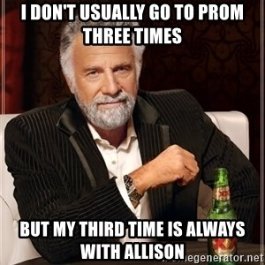 The Most Interesting Man In The World - i don't usually go to prom three times but my third time is always with allison