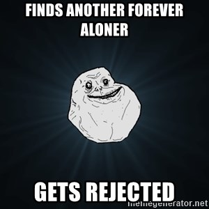 Forever Alone - Finds another forever aloner gets rejected