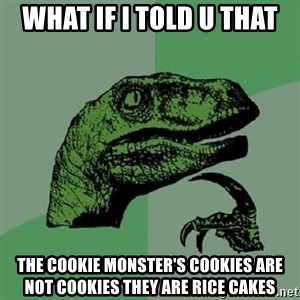 Philosoraptor - What if I told u that the cookie monster's cookies are not cookies they are rice cakes